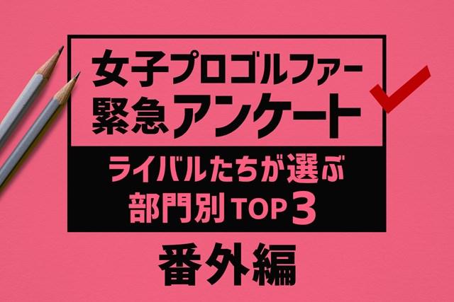 女子プロゴルファー緊急アンケート 番外編 女子プロゴルファー緊急アンケート 番外編